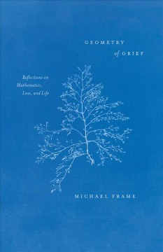 Geometry of grief : reflections on mathematics, loss, and life
