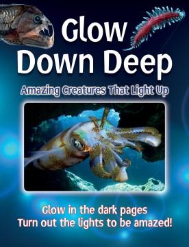 Glow down deep : amazing creatures that light up / written by Lisa Regan.