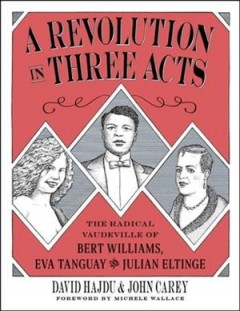 A revolution in three acts : the story of Bert Williams, Eva Tanguay, and Julian Eltinge