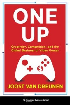 One up : creativity, competition, and the global business of video games