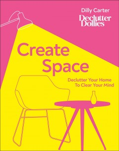 Create space : declutter your home to clear your mind / Dilly Carter, Declutter Dollies.