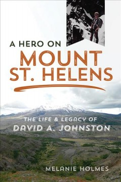 A hero on Mount St. Helens : the life and legacy of David A. Johnston / Melanie Holms ; foreword by Jeff Renner.