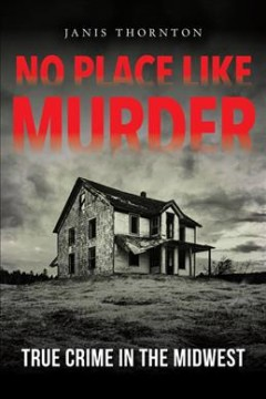 No Place Like Murder : True Crime in the Midwest