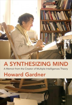A Synthesizing Mind : A Memoir from the Creator of Multiple Intelligences Theory