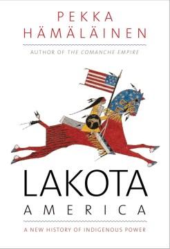 Lakota America : a new history of indigenous power / Pekka Hämäläinen.