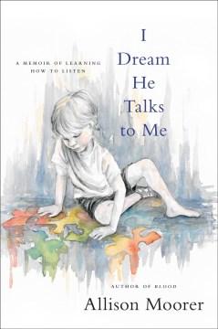 I dream he talks to me a memoir of learning how to listen / Allison Moorer.