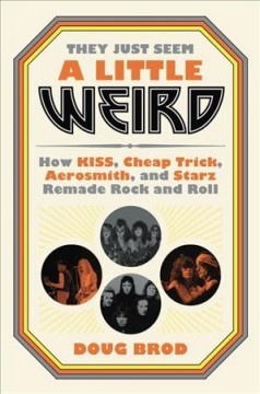 They just seem a little weird : how Kiss, Cheap Trick, Aerosmith, and Starz remade rock and roll