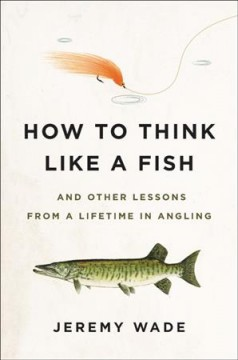 How to Think Like a Fish : And Other Lessons from a Lifetime in Angling