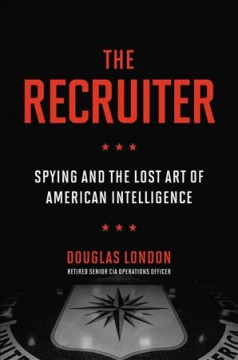 The recruiter : spying and the lost art of American intelligence