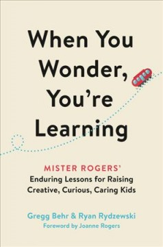 When you wonder, you're learning : Mister Rogers' enduring lessons for raising creative, curious, caring kids