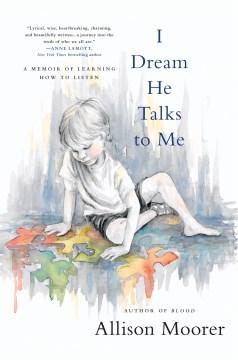 I dream he talks to me : a memoir of learning how to listen / Allison Moorer.