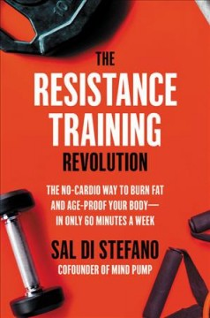 The Resistance Training Revolution : The No-cardio Way to Burn Fat and Age-proof Your Body̮in Only 60 Minutes a Week