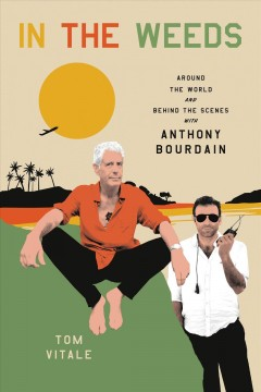 In the weeds : around the world and behind the scenes with Anthony Bourdain / Tom Vitale.