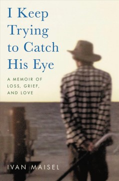 I keep trying to catch his eye : a memoir of loss, grief, and love