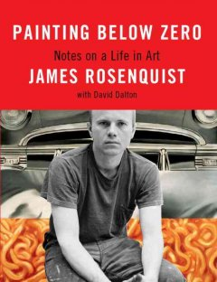 Painting below zero : notes on a life in art / James Rosenquist with David Dalton.