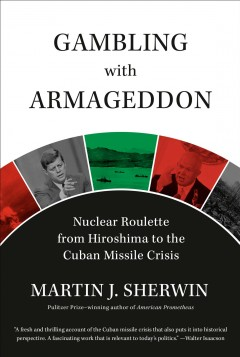 Gambling with Armageddon : Nuclear Roulette from Hiroshima to the Cuban Missile Crisis, 1945-1962
