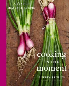 Cooking in the moment : a year of seasonal recipes / Andrea Reusing.