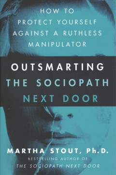 Outsmarting the sociopath next door : how to protect yourself against a ruthless manipulator / Martha Stout, Ph.D.