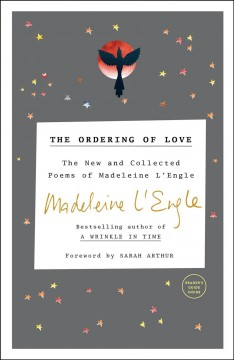 The ordering of love : the new and collective poems of Madeleine L'Engle / Madeleine L'Engle ; [foreword by Walter Wangerin, Jr.]