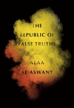 The republic of false truths / Alaa Al Aswany ; translated from the Arabic by S.R. Fellowes.