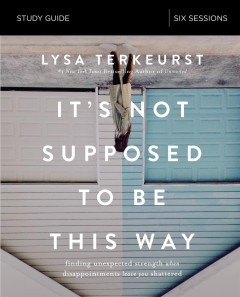 It's not supposed to be this way : finding unexpected strength when disappointments leave you shattered : study guide six sessions Lysa TerKeurst.