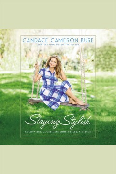 Staying stylish : cultivating a confident look, style, and attitude [electronic resource] / Candace Cameron Bure.