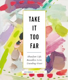 Take It Too Far : Abundant Life, Boundless Love, Unending Grace