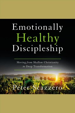 Emotionally healthy discipleship : moving from shallow Christianity to deep transformation [electronic resource] / Peter Scazzero.