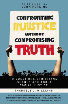 Confronting injustice without compromising truth : 12 questions Christians should ask about social justice / Thaddeus J Williams ...