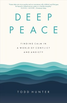 Deep peace : finding calm in a world of conflict and anxiety