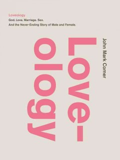 Loveology : God, love, marriage, sex and the never-ending story of male and female