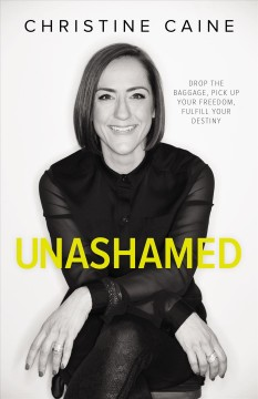 Unashamed : drop the baggage, pick up your freedom, fulfill your destiny Christine Caine.
