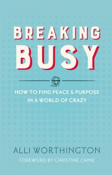 Breaking busy : how to find peace & purpose in a world of crazy Alli Worthington.