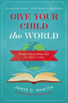 Give your child the world : raising globally minded kids one book at a time Jamie C. Martin.
