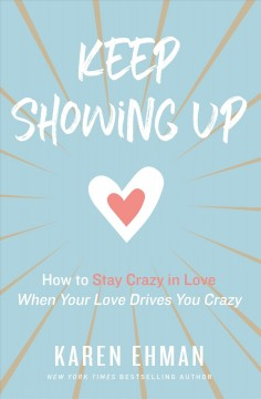 Keep showing up : how to stay crazy in love when your love drives you crazy / Karen Ehman.
