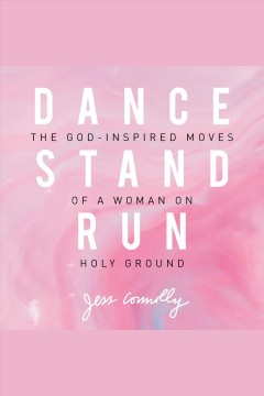 Dance, stand, run : the God-inspired moves of a woman on holy ground [electronic resource] / Jess Connolly.
