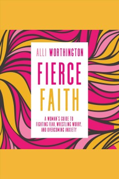 Fierce faith : a woman's guide to fighting fear, wrestling worry, and overcoming anxiety [electronic resource] / Alli Worthington.