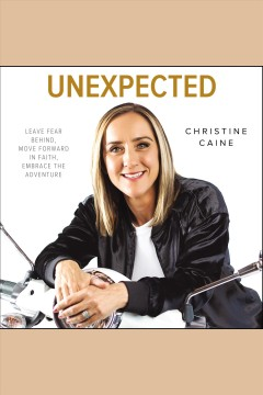 Unexpected : leave fear behind, move forward in faith, embrace the adventure [electronic resource] / Christine Caine.
