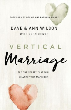 Vertical marriage : the one secret that will change your marriage / Dave and Ann Wilson, with John Driver.