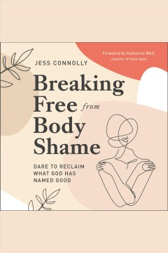 Breaking Free from Body Shame : Dare to Reclaim What God Has Named Good [electronic resource] / Katherine Wolf.