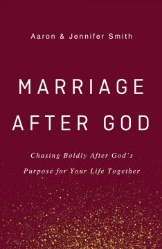 Marriage after God : chasing boldly after God's purpose for your life together / Aaron & Jennifer Smith.