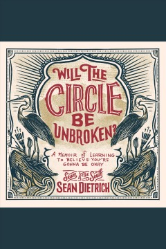 Will the circle be unbroken? : a memoir of learning to believe you're gonna be okay [electronic resource] / Sean Dietrich.
