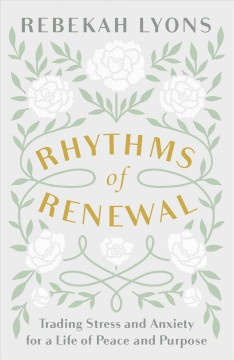 Rhythms of renewal : trading stress and anxiety for a life of peace and purpose / Rebekah Lyons.