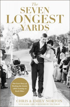 The seven longest yards : our love story of pushing the limits while leaning on each other / Chris & Emily Norton with Mark Tabb ; foreword by Tim Tebow.