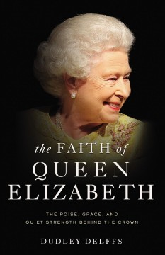 The Faith of Queen Elizabeth : The Poise, Grace, and Quiet Strength Behind the Crown