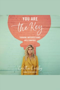 You Are the Key : Turning Imperfections into Purpose [electronic resource] / Caitlin Crosby.