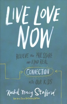 Live love now : relieve the pressure and find real connection with our kids