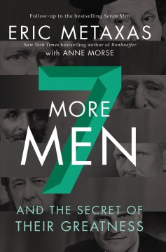 7 more men : and the secret of their greatness / Eric Metaxas ; with Anne Morse.