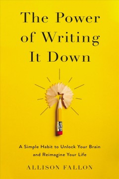 The power of writing it down : a simple habit to unlock your brain and reimagine your life