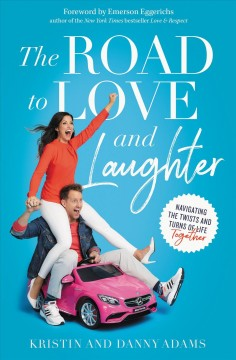 The road to love and laughter : navigating the twists and turns of life together / Kristin and Danny Adams.